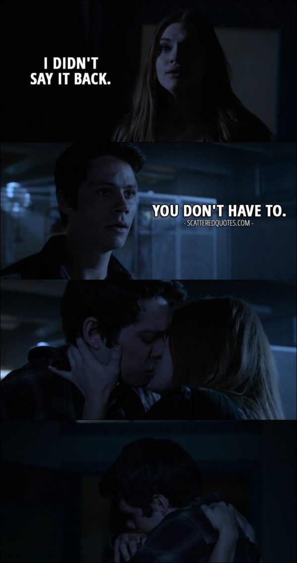 Quote from Teen Wolf 6x10 - Lydia Martin: I didn't say it back. Stiles Stilinski: You don't have to. (They kiss)