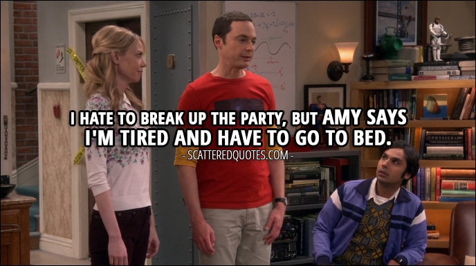Quote from The Big Bang Theory 10x24 - Sheldon Cooper: Hey, I hate to break up the party, but Amy says I'm tired and have to go to bed.