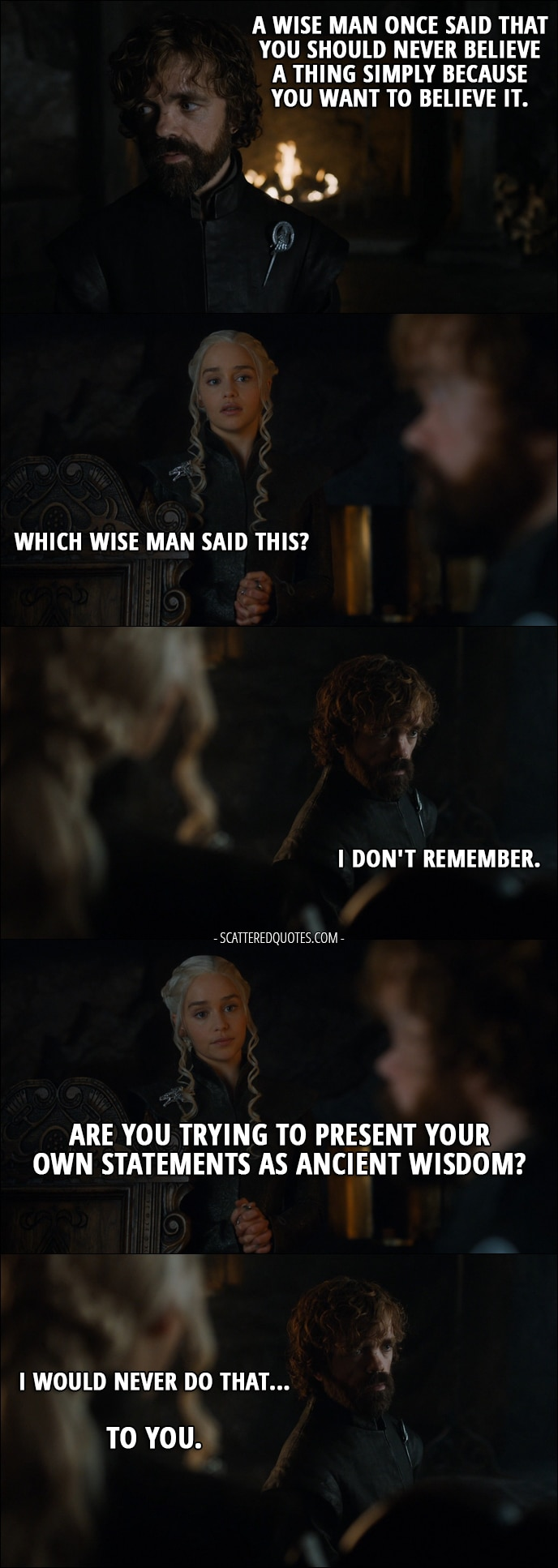 Quote from Game of Thrones 7x03 - Tyrion Lannister: A wise man once said that you should never believe a thing simply because you want to believe it. Daenerys Targaryen: Which wise man said this? Tyrion Lannister: I don't remember. Daenerys Targaryen: Are you trying to present your own statements as ancient wisdom? Tyrion Lannister: I would never do that... To you.