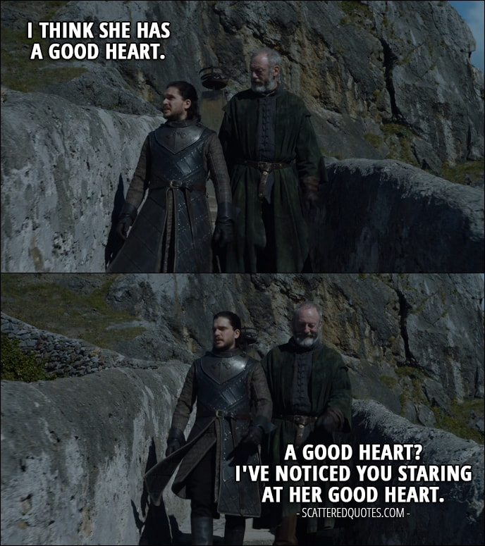 Quote from Game of Thrones 7x04 - Jon Snow (about Daenerys): I think she has a good heart. Davos Seaworth: A good heart? I've noticed you staring at her good heart.