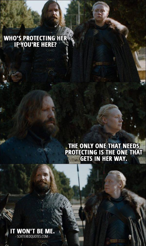 Quote from Game of Thrones 7x07 - Sandor Clegane (about Arya): Who's protecting her if you're here? Brienne of Tarth: The only one that needs protecting is the one that gets in her way. Sandor Clegane: It won't be me.