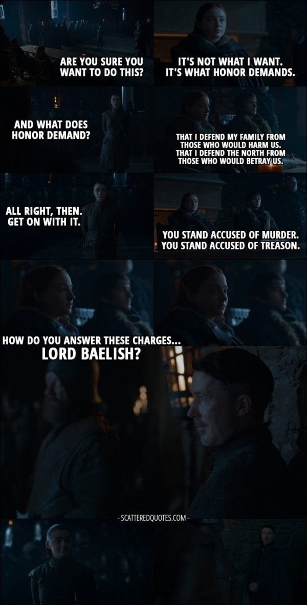 Quote from Game of Thrones 7x07 - Arya Stark: Are you sure you want to do this? Sansa Stark: It's not what I want. It's what honor demands. Arya Stark: And what does honor demand? Sansa Stark: That I defend my family from those who would harm us. That I defend the North from those who would betray us. Arya Stark: All right, then. Get on with it. Sansa Stark: You stand accused of murder. You stand accused of treason. How do you answer these charges... Lord Baelish?