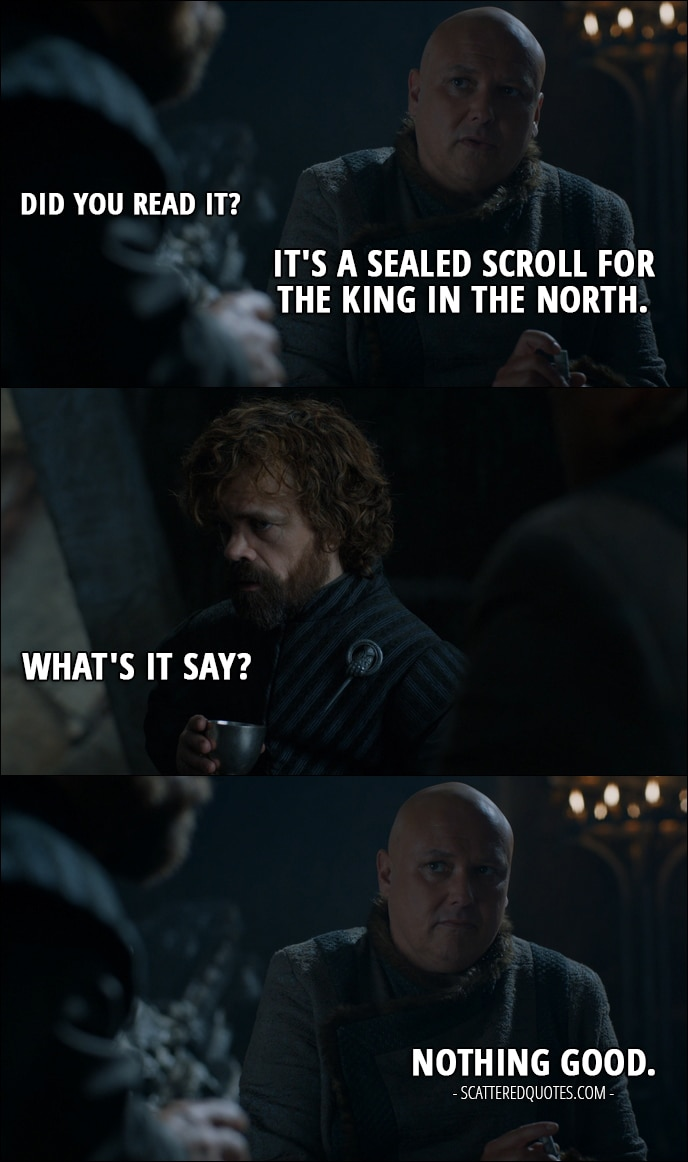 Quote from Game of Thrones 7x05 - Tyrion Lannister: Did you read it? Varys: It's a sealed scroll for the King in the North. Tyrion Lannister: What's it say? Varys: Nothing good.