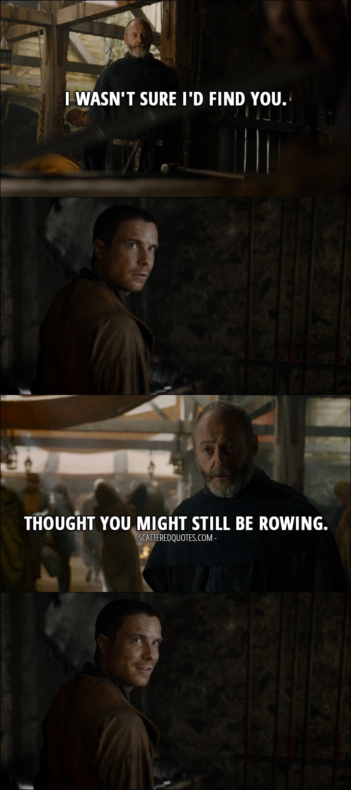 Quote from Game of Thrones 7x05 - Davos Seaworth (to Gendry): I wasn't sure I'd find you. Thought you might still be rowing.