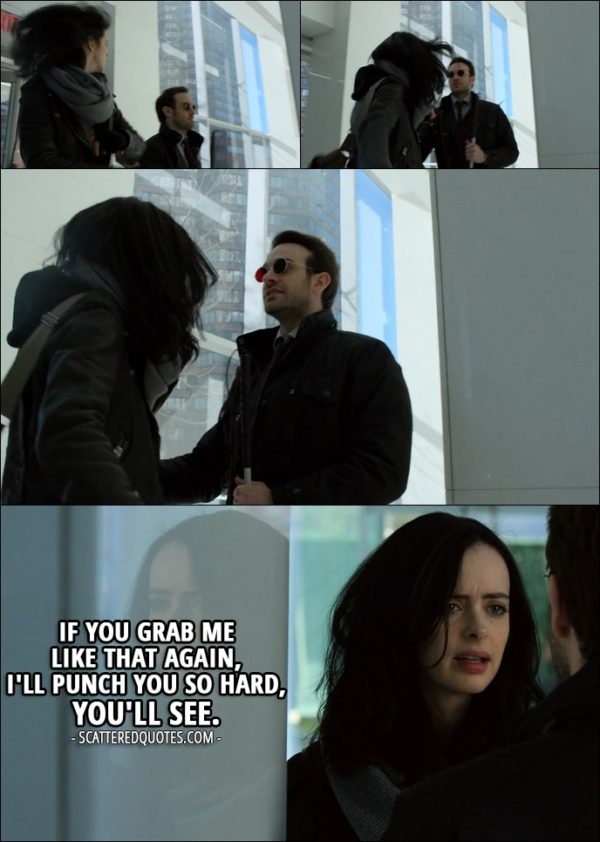 Quote from The Defenders 1x03 - Jessica Jones (to Matt): If you grab me like that again, I'll punch you so hard, you'll see.