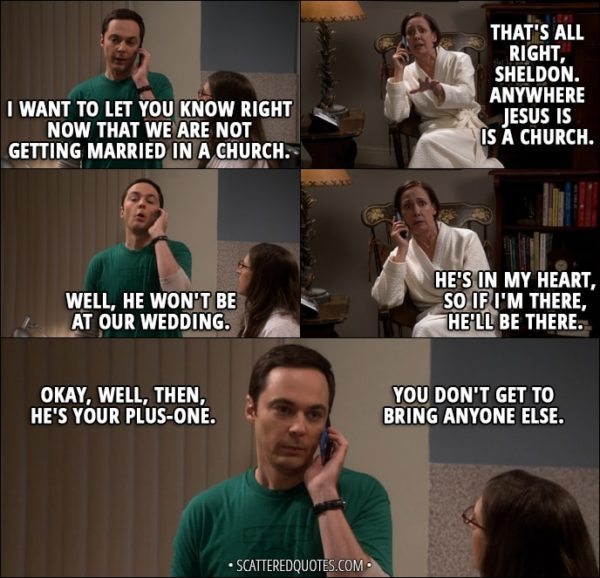 Quote from The Big Bang Theory 11x01 - Sheldon Cooper: I want to let you know right now that we are not getting married in a church. Mary Cooper: That's all right, Sheldon. Anywhere Jesus is is a church. Sheldon Cooper: Well, he won't be at our wedding. Mary Cooper: He's in my heart, so if I'm there, he'll be there. Sheldon Cooper: Okay, well, then, he's your plus-one. You don't get to bring anyone else.