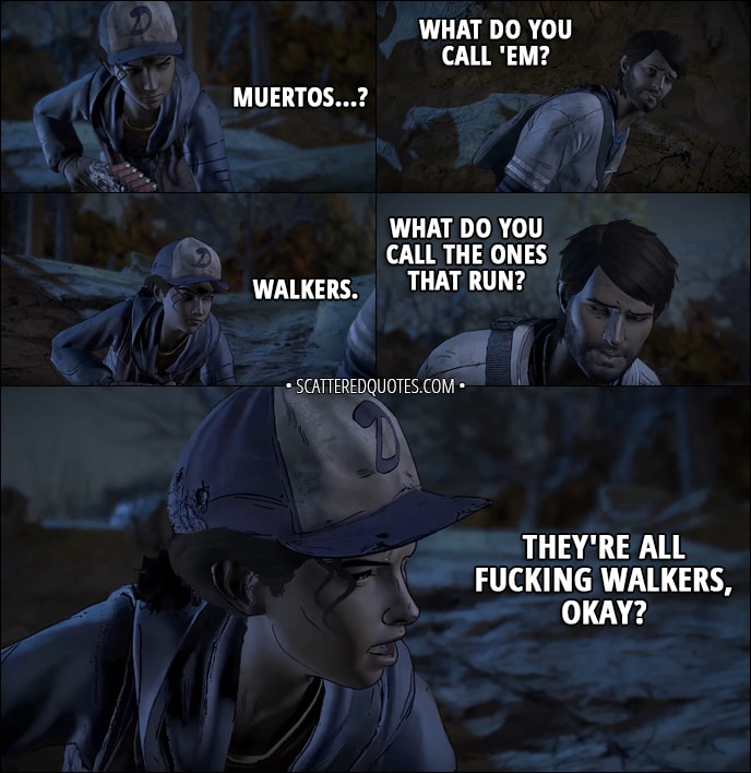 Quotes from The Walking Dead (game) 3x01 - Clementine: Muertos...? Javi: What do you call 'em? Clementine: Walkers. Javi: What do you call the ones that run? Clementine: They're all fucking walkers, okay?