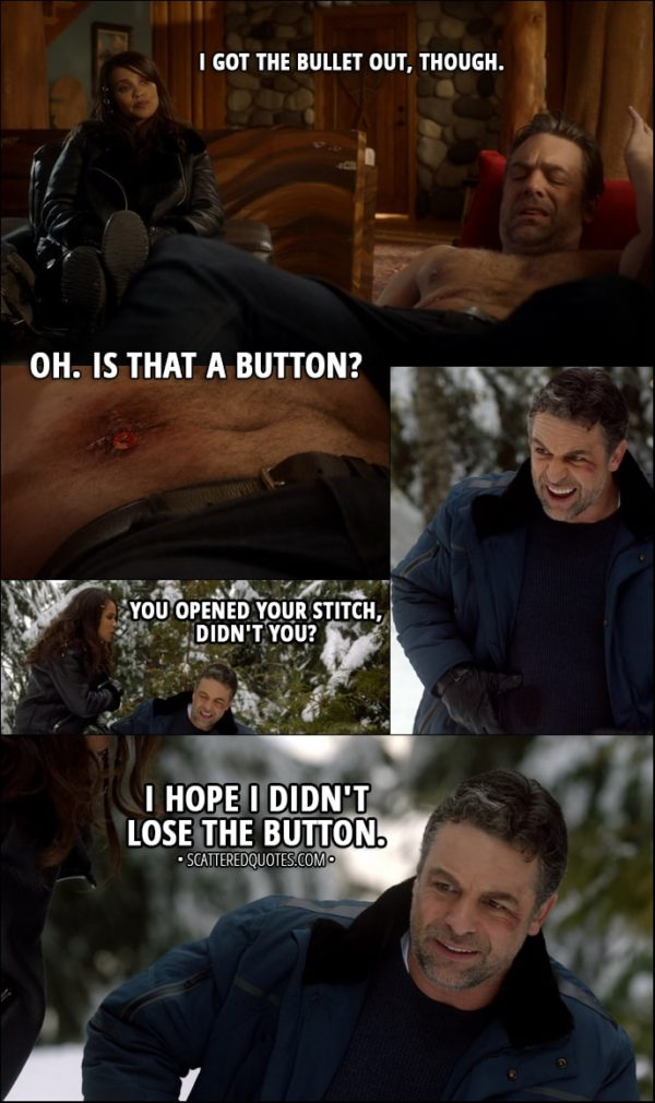 Quote from Lucifer 3x03 - Mazikeen: I got the bullet out, though. Ben Rivers: Oh. Is that a button? (on his stitches) Later... Mazikeen: You opened your stitch, didn't you? Ben Rivers: I hope I didn't lose the button.