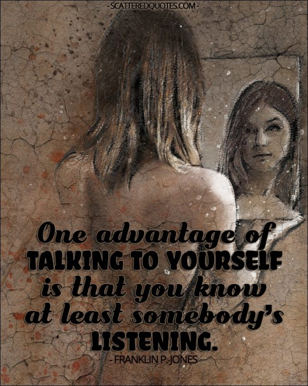 One advantage of talking to yourself is that you know at least somebody's listening. - Franklin P. Jones