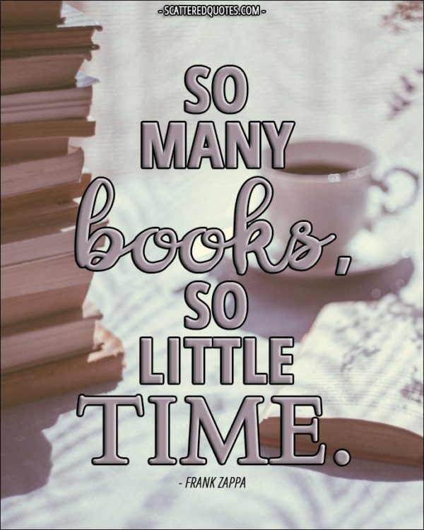 So many books, so little time. - Frank Zappa