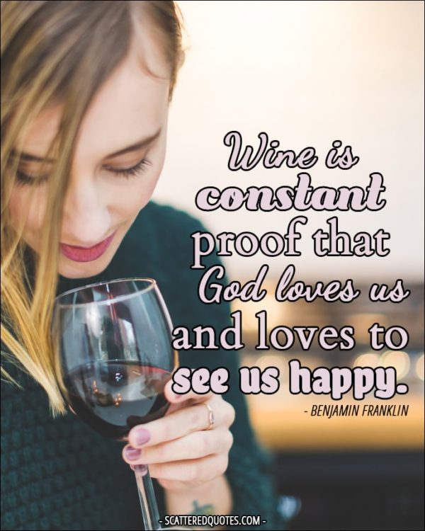Wine is constant proof that God loves us and loves to see us happy. - Benjamin Franklin