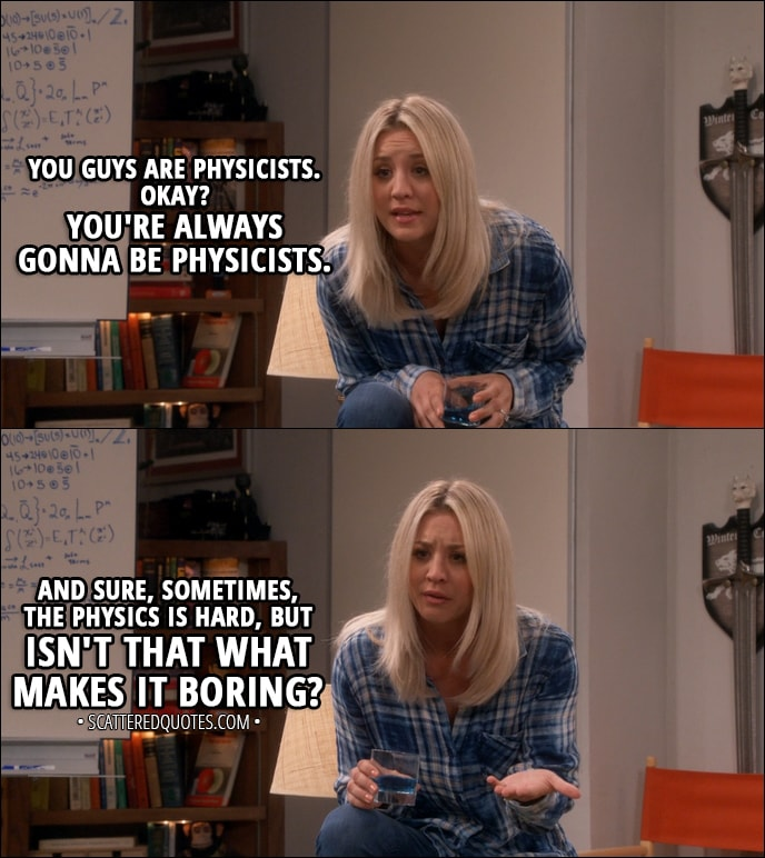 Quote from The Big Bang Theory 11x02 - Penny Hofstadter (to Leonard and Sheldon): You guys are physicists. Okay? You're always gonna be physicists. And sure, sometimes, the physics is hard, but isn't that what makes it boring?