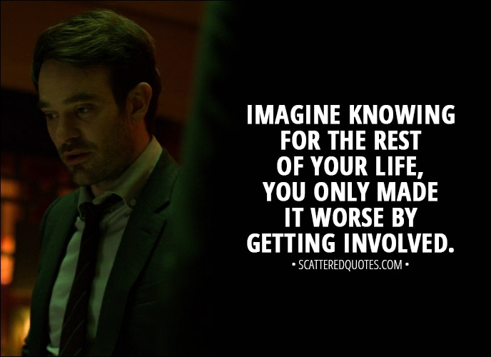 Quote from The Defenders 1x04 - Matt Murdock: All right, maybe this city is at stake. Maybe this fight is important. I get that. I'm just saying, imagine knowing for the rest of your life, you only made it worse by getting involved.