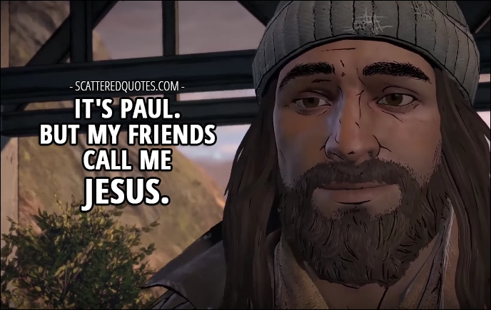 Quotes from The Walking Dead (game) 3x02 │ Javi: Hey... what do we call you? Jesus: Sorry, forgot to introduce myself. It's Paul. But my friends call me Jesus.