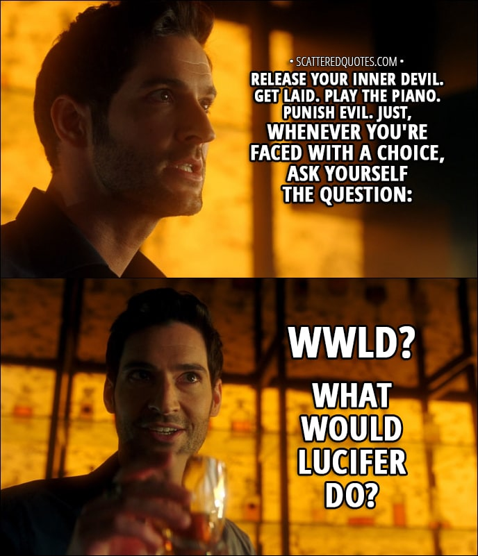 Quote from Lucifer 3x04 - Lucifer Morningstar (to Amenadiel): Release your inner Devil. Get laid. Play the piano. Punish evil. Just, whenever you're faced with a choice, ask yourself the question: WWLD? What Would Lucifer Do?