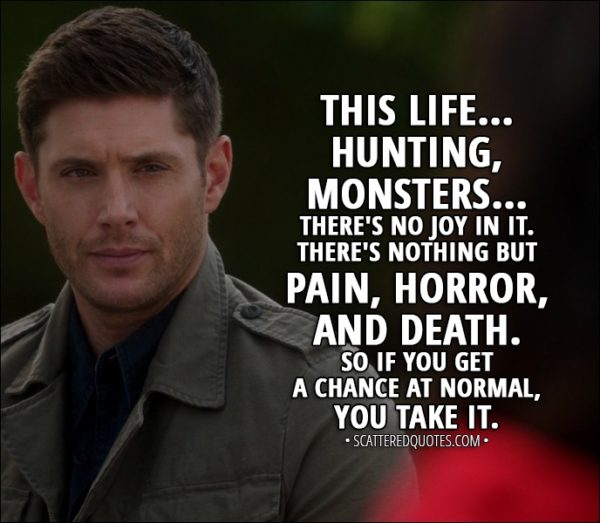 Quote from Supernatural 13x03 - Dean Winchester: This life... hunting, monsters... there's no joy in it. There's nothing but pain, horror, and death. So if you get a chance at normal, you take it.