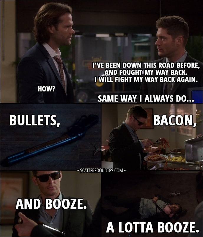 Quote from Supernatural 13x05 - Dean Winchester: Look, I... I've been down this road before, and fought my way back. I will fight my way back again. Sam Winchester: How? Dean Winchester: Same way I always do... bullets, bacon, and booze. A lotta booze.