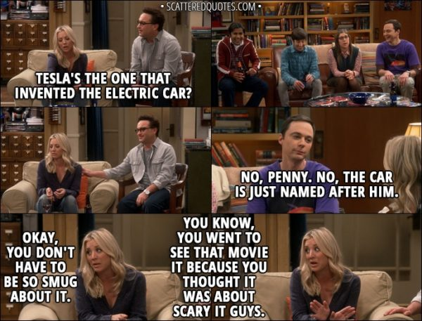 Quote from The Big Bang Theory 11x08 - Penny Hofstadter: Tesla's the one that invented the electric car? Sheldon Cooper: No, Penny. No, the car is just named after him. Penny Hofstadter: Okay, you don't have to be so smug about it. You know, you went to see that movie It because you thought it was about scary IT guys.