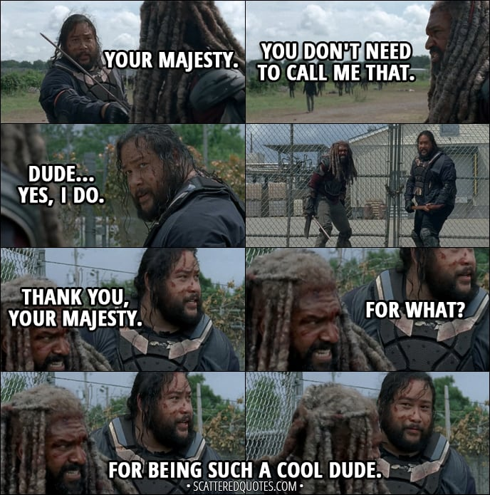 Quote from The Walking Dead 8x04 - Jerry: Your Majesty. Ezekiel: You don't need to call me that. Jerry: Dude... yes, I do. Later... Jerry: Thank you, Your Majesty. Ezekiel: For what? Jerry: For being such a cool dude.