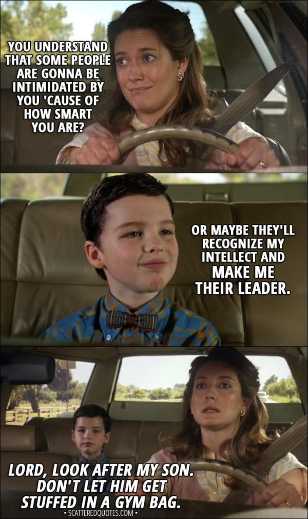 Quote from Young Sheldon 1x01 - Mary Cooper: You understand that some people are gonna be intimidated by you 'cause of how smart you are? Sheldon Cooper: Or maybe they'll recognize my intellect and make me their leader. Mary Cooper (mumbling to herself): Lord, look after my son. Don't let him get stuffed in a gym bag.