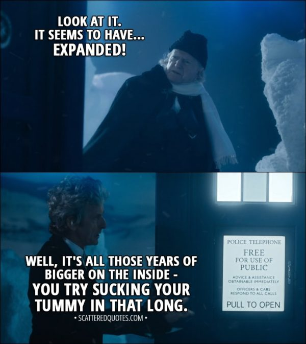 Quote from Doctor Who 11x00 - First Doctor: What have you done to it? Twelfth Doctor: Nothing. First Doctor: The windows... they're the wrong size! The colour... I'm sure it's changed! Look at it. It seems to have... expanded! Twelfth Doctor: Well, it's all those years of bigger on the inside - you try sucking your tummy in that long.