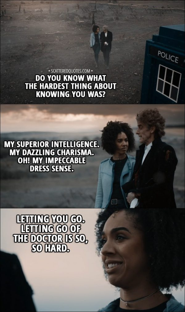 Quote from Doctor Who 11x00 - Bill Potts: Do you know what the hardest thing about knowing you was? Twelfth Doctor: My superior intelligence. My dazzling charisma. Oh! My impeccable dress sense. Bill Potts: Letting you go. Letting go of the Doctor is so, so hard.