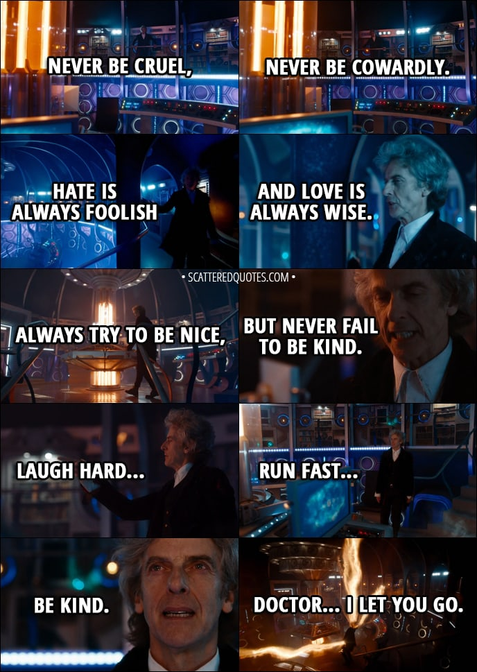 Quote from Doctor Who 11x00 - Twelfth Doctor: The silly old universe. The more I save it, the more it needs saving. It's a treadmill. Yes, yes, I know. They'll get it all wrong without me. I suppose one more lifetime wouldn't kill anyone. Well, except me. You wait a moment, Doctor. Let's get it right. I've got a few things to say to you. Basic stuff first. Never be cruel, never be cowardly... and never, ever eat pears! Remember... hate is always foolish... and love is always wise. Always try to be nice, but never fail to be kind. Oh, and you mustn't tell anyone your name. No-one would understand it, anyway. Except... Except children. Children can hear it... sometimes... if their hearts are in the right place, and the stars are, too. Children can hear your name. But nobody else. Nobody else, ever. Laugh hard... run fast... be kind. Doctor... I let you go.