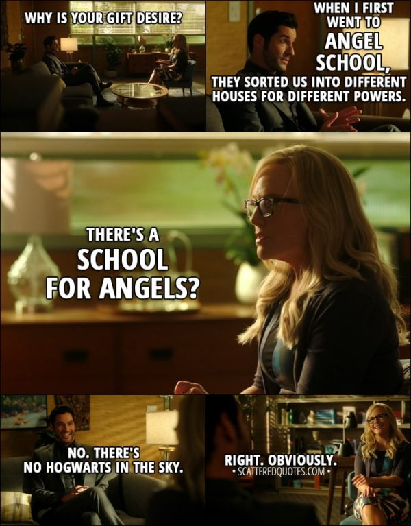Quote from Lucifer 3x09 - Linda Martin: Why is your gift desire? Lucifer Morningstar: Well, that's a good question, actually, I suppose. When I first went to angel school, they sorted us into different houses for different powers. Linda Martin: There's a school for angels? Lucifer Morningstar: No. There's no Hogwarts in the sky. Linda Martin: Right. Obviously.