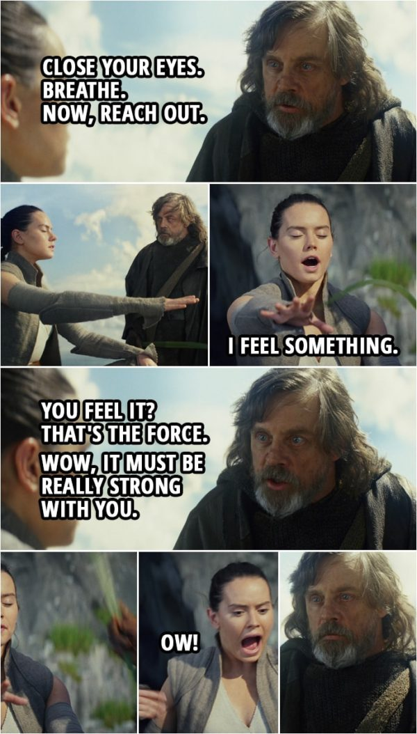 Quote from Star Wars: The Last Jedi (2017) | Luke Skywalker: Close your eyes. Breathe. Now, reach out. (Rey reaches out with her hand, Luke touches it with a leaf) Rey: I feel something. Luke Skywalker: You feel it? Rey: Yes, I feel it. Luke Skywalker: That's the Force. Rey: Really? Luke Skywalker: Wow, it must be really strong with you. Rey: I've never felt any... (Luke smacks her with the leaf) Ow!