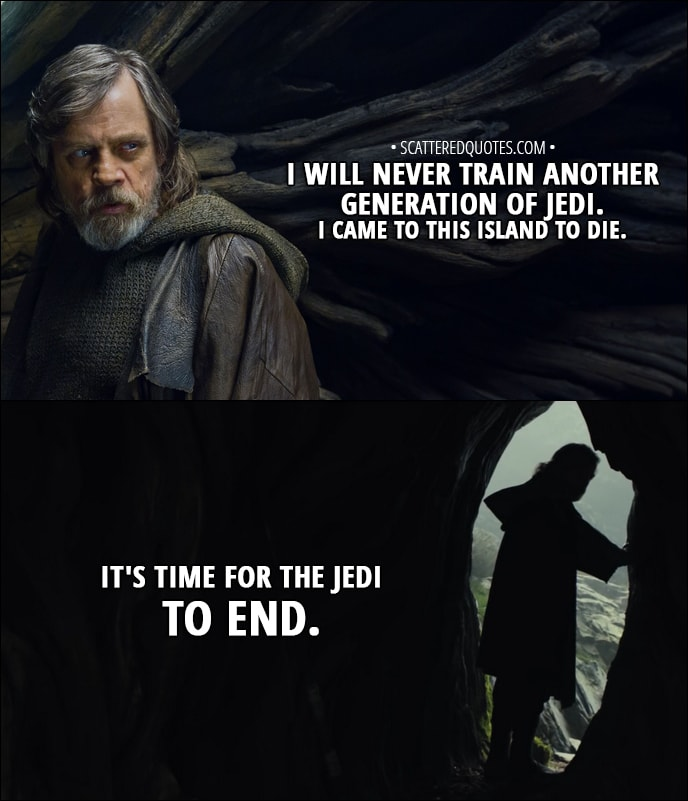 Quote from Star Wars: The Last Jedi (2017) - Luke Skywalker: I will never train another generation of Jedi. I came to this island to die. It's time for the Jedi to end.