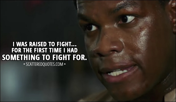 Quote from Star Wars: The Last Jedi (2017) Trailer - Finn: I was raised to fight... for the first time I had something to fight for.
