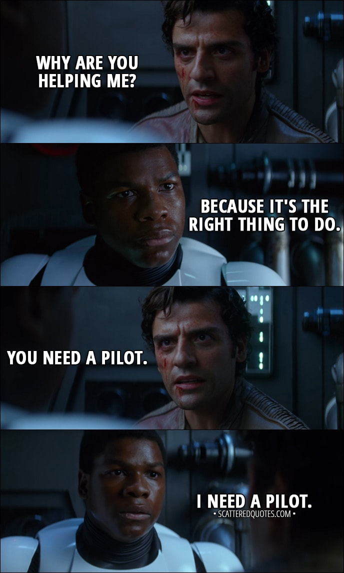 Quote from Star Wars: The Force Awakens (2015) - Poe Dameron: Why are you helping me? Finn: Because it's the right thing to do. Poe Dameron: You need a pilot. Finn: I need a pilot.