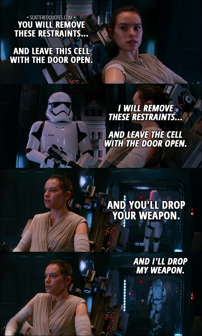Quote from Star Wars: The Force Awakens (2015) - Rey: You will remove these restraints... and leave this cell with the door open. Stormtrooper: What did you say? Rey: You will remove these restraints... and leave this cell with the door open. Stormtrooper: I'll tighten those restraints... scavenger scum. Rey: You will remove these restraints... and leave this cell with the door open. Stormtrooper: I will remove these restraints... and leave the cell with the door open. Rey: And you'll drop your weapon. Stormtrooper: And I'll drop my weapon.
