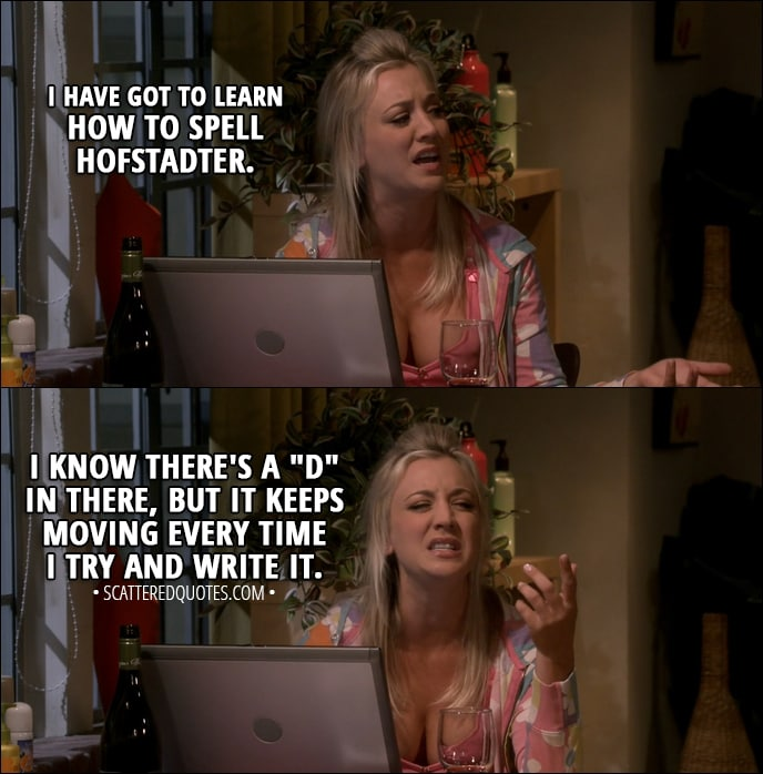 "Quote from The Big Bang Theory 11x09 - Penny Hofstadter: I went out with him because he's great. And if I kept going out with him, I probably would've married him, and that's a little scary because I just don't think I'm ready for that. You know, plus I have got to learn how to spell Hofstadter. I-I know there's a ""D"" in there, but it keeps moving every time I try and write it."