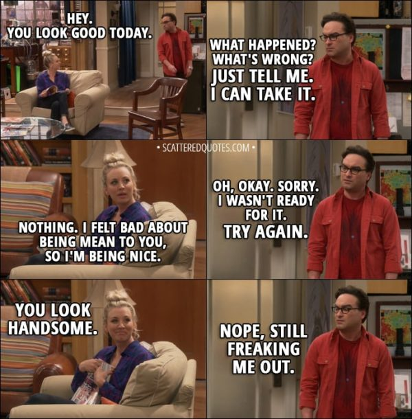 Quote from The Big Bang Theory 11x10 - Penny Hofstadter: Hey. You look good today. Leonard Hofstadter: What happened? What's wrong? Just tell me. I can take it. Penny Hofstadter: Nothing. I felt bad about being mean to you, so I'm being nice. Leonard Hofstadter: Oh, okay. Sorry. I wasn't ready for it. Try again. Penny Hofstadter: You look handsome. Leonard Hofstadter: Nope, still freaking me out.