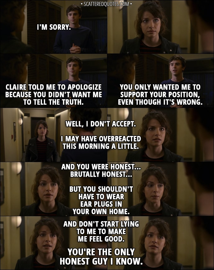 Quote from The Good Doctor 1x08 - Shaun Murphy: I'm sorry. Claire told me to apologize because you didn't want me to tell the truth. You only wanted me to support your position, even though it's wrong. Lea: Well, I don't accept. I may have overreacted this morning a little. And you were honest... brutally honest... but you shouldn't have to wear ear plugs in your own home. And don't start lying to me to make me feel good. You're the only honest guy I know.