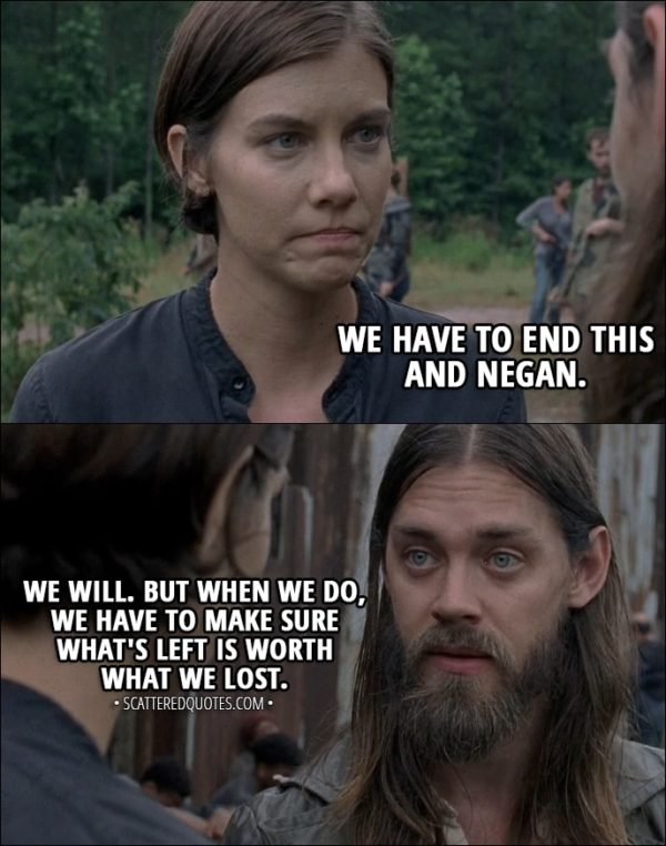 Quote from The Walking Dead 8x06 - Maggie Rhee: We have to end this and Negan. Jesus: We will. But when we do, we have to make sure what's left is worth what we lost.