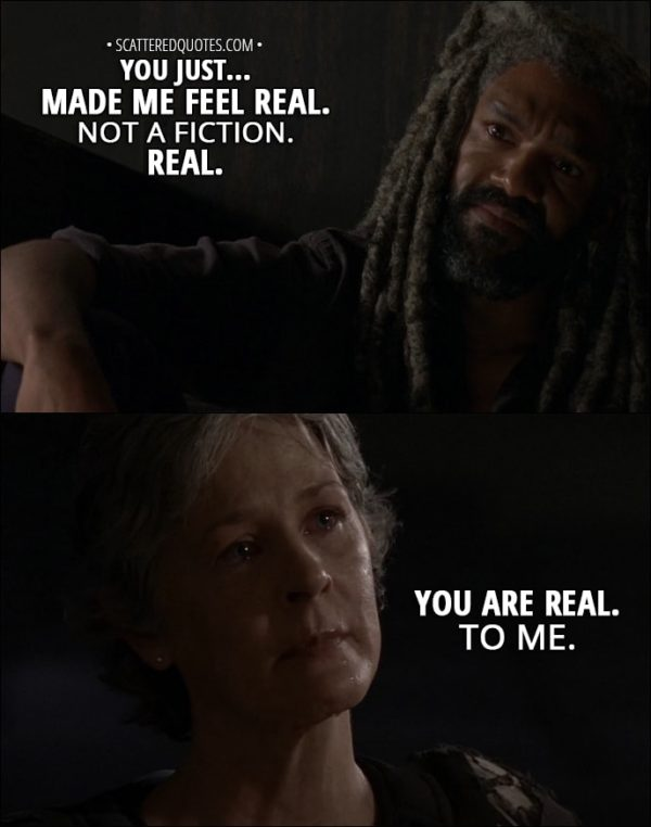 Quote from The Walking Dead 8x06 - Ezekiel: You just... made me feel real. Not a fiction. Real. Carol Peletier: You are real. To me.