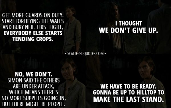 Quote from The Walking Dead 8x08 - Maggie Rhee: Get more guards on duty. Start fortifying the walls and bury Neil. First light, everybody else starts tending crops. Jesus: I thought we don't give up. Maggie Rhee: No, we don't. Simon said the others are under attack, which means there's no more supplies going in, but there might be people. We have to be ready. Gonna be up to Hilltop to make the last stand.