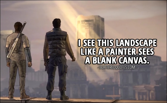 Quotes from The Walking Dead (game) 3x05 - David: I'm a soldier, Javi. I see this landscape like a painter sees a blank canvas. Like how you used to see a baseball diamond. I'm a soldier. This makes sense to me.