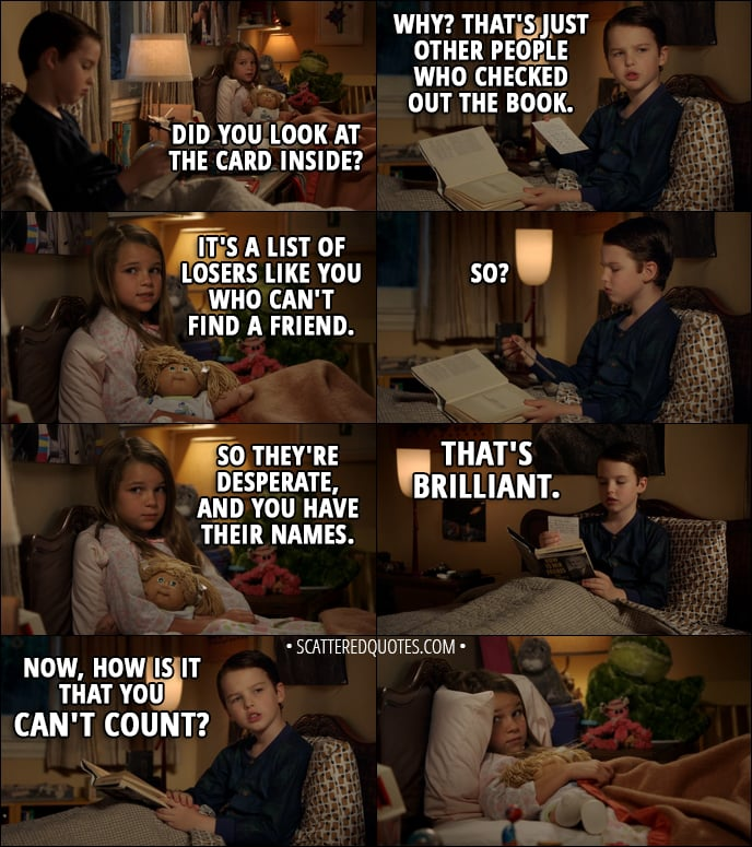 Quote from Young Sheldon 1x02 - Missy Cooper: Did you look at the card inside? Sheldon Cooper: Why? That's just other people who checked out the book. Missy Cooper: It's a list of losers like you who can't find a friend. Sheldon Cooper: So? Missy Cooper: So they're desperate, and you have their names. Sheldon Cooper: That's brilliant. Now, how is it that you can't count?