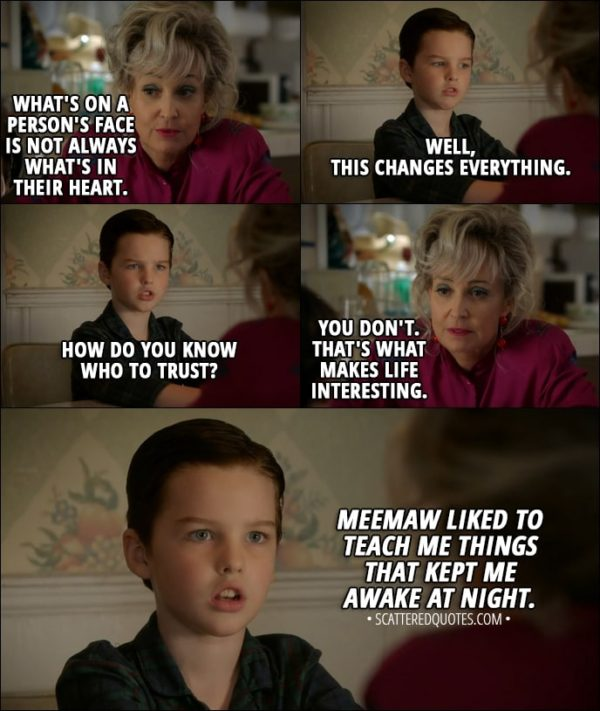 Quote from Young Sheldon 1x03 - Meemaw: Sheldon, what's on a person's face is not always what's in their heart. Sheldon Cooper: Well, this changes everything. How do you know who to trust? Meemaw: You don't. That's what makes life interesting. Sheldon Cooper (narrative): Meemaw liked to teach me things that kept me awake at night.