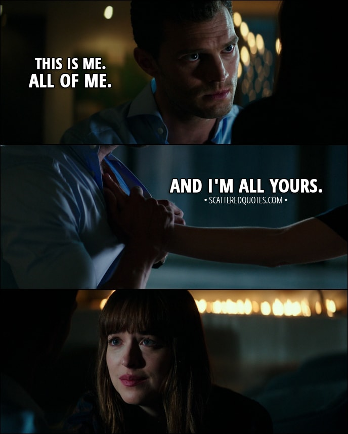 Quote from Fifty Shades Darker (2017) - Christian Grey: Ana, give me your hand. This is me. All of me. Anastasia Steele: Christian. Christian Grey: And I'm all yours.