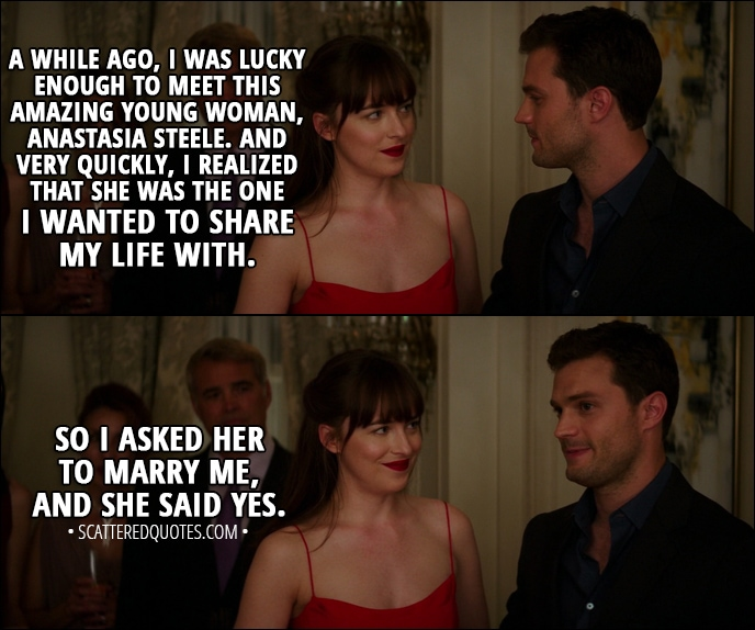 Quote from Fifty Shades Darker (2017) - Christian Grey: A while ago, I was lucky enough to meet this amazing young woman, Anastasia Steele. And very quickly, I realized that she was the one I wanted to share my life with. So I asked her to marry me, and she said yes.
