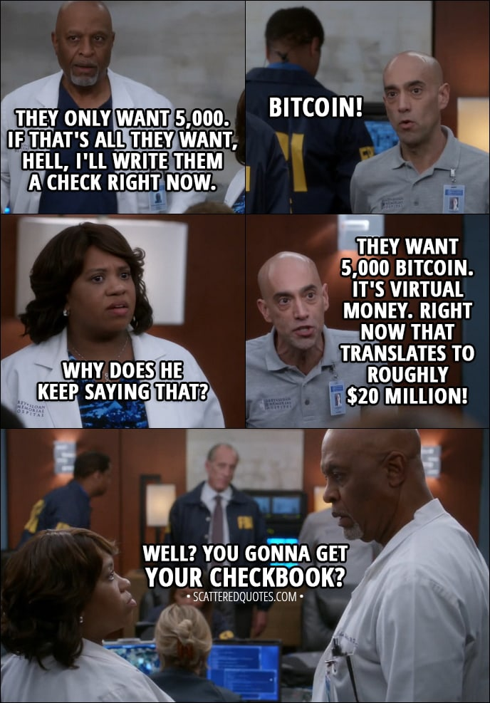 Quote from Grey's Anatomy 14x08 - Richard Webber: Well, they only want 5,000. Tim Ruggles (IT): Bitcoin. Richard Webber: Well, if that's all they want, hell, I'll write them a check right now. Tim Ruggles (IT): Bitcoin! Miranda Bailey: And why does he keep saying that? Tim Ruggles (IT): They want 5,000 Bitcoin. It's virtual money. Right now that translates to roughly $20 million! Miranda Bailey (to Webber): Well? You gonna get your checkbook?