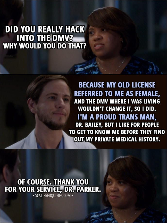 Quote from Grey's Anatomy 14x09 - Miranda Bailey: Did you really hack into the DMV? Why would you do that? Casey Parker: Because my old license referred to me as female, and the DMV where I was living wouldn't change it, so I did. I'm a proud trans man, Dr. Bailey, but I like for people to get to know me before they find out my private medical history. Miranda Bailey: Of course. Thank you for your service, Dr. Parker.