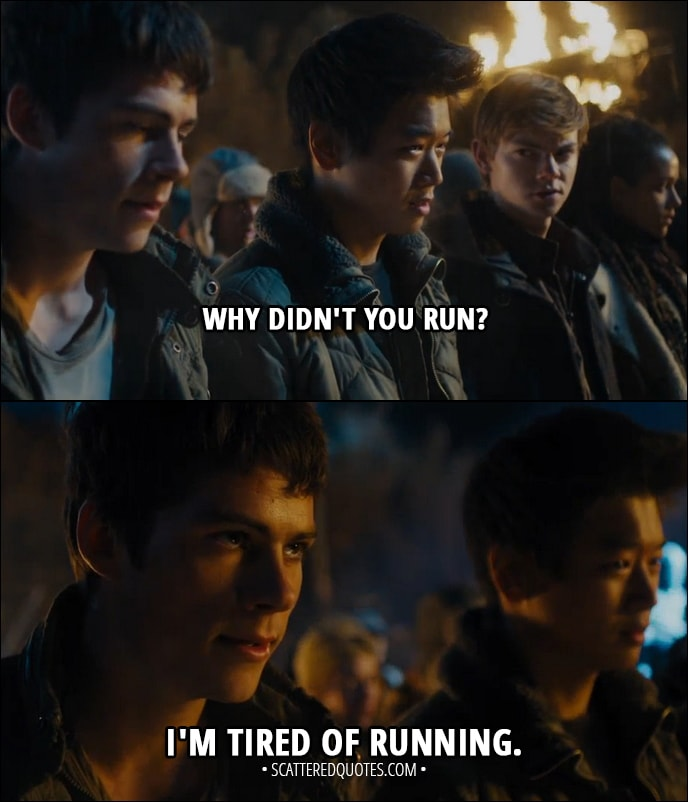 Quote from Maze Runner: The Scorch Trials (2015) - Minho: Why didn't you run? Thomas: I'm tired of running.