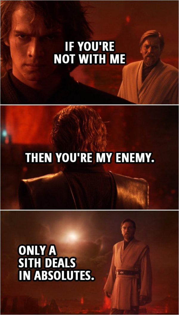 Quote from Star Wars: Revenge of the Sith (2005, movie) | Anakin Skywalker: If you're not with me then you're my enemy. Obi-Wan Kenobi: Only a Sith deals in absolutes.