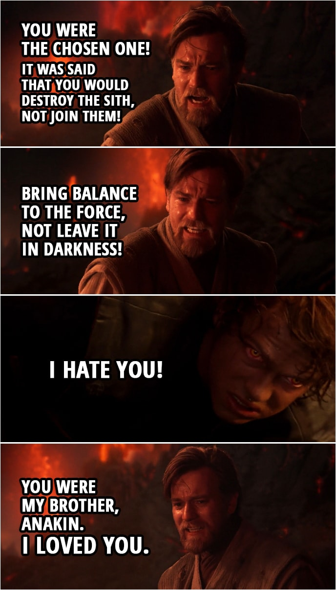 Quote from Star Wars: Revenge of the Sith (2005, movie) | Obi-Wan Kenobi: You were the chosen one! It was said that you would destroy the Sith, not join them! Bring balance to the Force, not leave it in darkness! Anakin Skywalker: I hate you! Obi-Wan Kenobi: You were my brother, Anakin. I loved you.