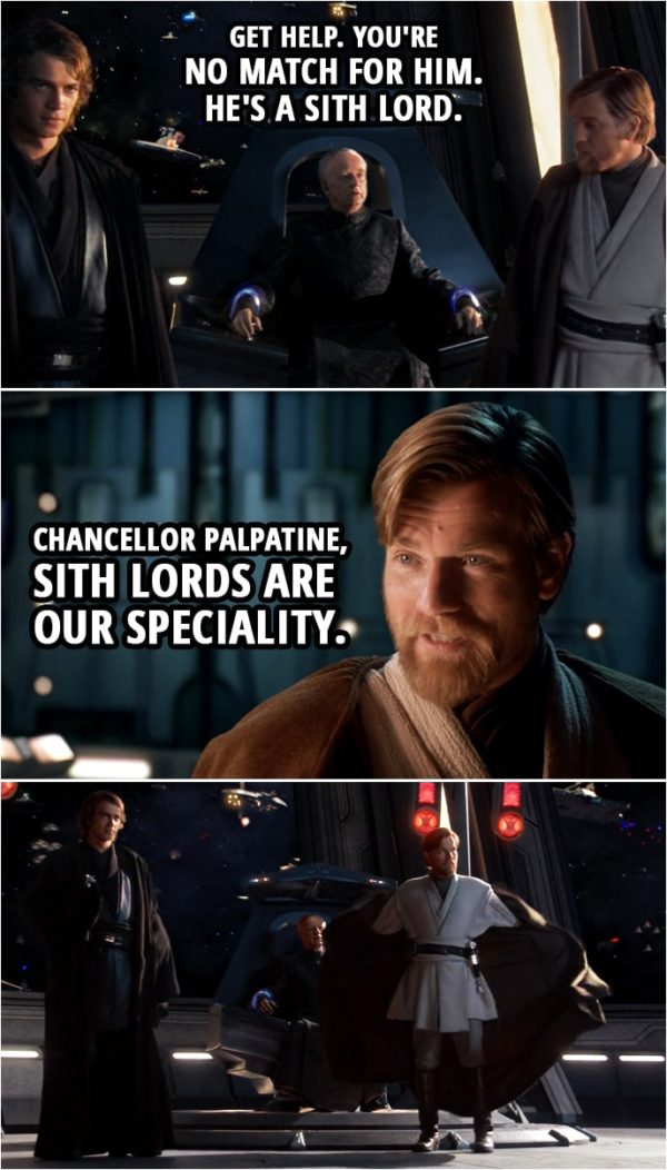 Quote from Star Wars: Revenge of the Sith (2005, movie) | Palpatine: Get help. You're no match for him. He's a Sith lord. Obi-Wan Kenobi: Chancellor Palpatine, Sith lords are our speciality.
